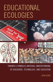 Educational Ecologies - Toward a Symbolic-Material Understanding of Discourse, Technology, and Education ebook by John Dowd