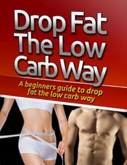 Drop Fat the Low Carb Way ebook by Eric Spencer