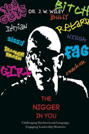 The Nigger in You - Challenging Dysfunctional Language, Engaging Leadership Moments ebook by J. W. Wiley