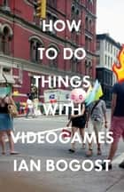 How to Do Things with Videogames ebook by Ian Bogost