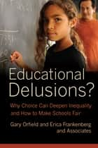 Educational Delusions? - Why Choice Can Deepen Inequality and How to Make Schools Fair ebook by Gary Orfield, Erica Frankenberg
