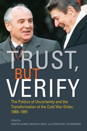 Trust, but Verify - The Politics of Uncertainty and the Transformation of the Cold War Order, 1969-1991 ebook by Martin Klimke, Reinhild Kreis, Christian F. Ostermann