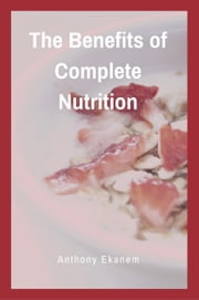 The Benefits of Complete Nutrition ebook by Anthony Ekanem