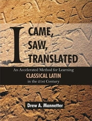 I Came, I Saw, I Translated: An Accelerated Method for Learning Classical Latin in the 21st Century ebook by Mannetter, Drew Arlen