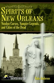 Spirits of New Orleans - Voodoo Curses, Vampire Legends and Cities of the Dead ebook by Kala Ambrose