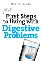 First Steps to Living With Digestive Problems ebook by Simon Atkins