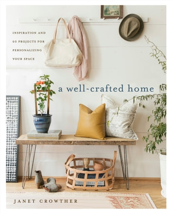 A Well-Crafted Home - Inspiration and 60 Projects for Personalizing Your Space ebook by Janet Crowther