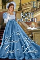 The Husband Hunter's Guide to London ebook by Kate Moore