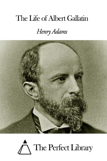 The Life of Albert Gallatin ebook by Henry Adams