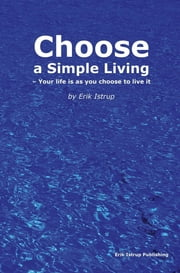 Choose a simple living - Your life is as you choose to live it ebook by Erik Istrup