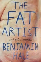The Fat Artist and Other Stories ebook by Benjamin Hale