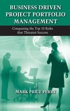 Business Driven Project Portfolio Management - Conquering the Top 10 Risks That Threaten Success ebook by Mark Price Perry