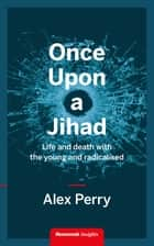 Once Upon a Jihad - Life and death with the young and radicalised ebook by Alex Perry
