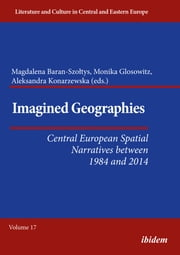 Imagined Geographies - Central European Spatial Narratives between 1984 and 2014 ebook by Aleksandra Konarzewska, Monika Glosowitz, Magdalena Baran-Szoltys,...