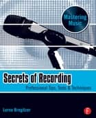 Secrets of Recording ebook by Lorne Bregitzer