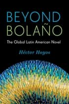 Beyond Bolaño - The Global Latin American Novel ebook by Héctor Hoyos