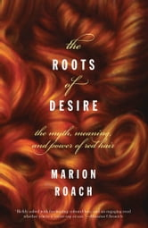 The Roots of Desire - The Myth, Meaning, and Sexual Power of Red Hair ebook by Marion Roach