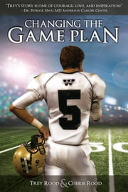 Changing the Game Plan - The Trey Rood Story ebook by Trey Rood, Cherie Rood