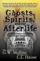 Ghosts, Spirits, and the Afterlife in Native American Indian Mythology And Folklore ebook by G.W. Mullins