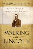 Walking with Lincoln - Spiritual Strength from America's Favorite President ebook by Thomas Freiling