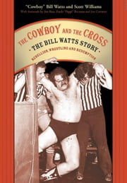 "The Cowboy and the Cross: The Bill Watts Story: Rebellion, Wrestling, and Redemption ebook by Watts, ""Cowboy"" Bill"