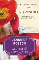 All For the Love of You - A Short Story from Fall of Poppies: Stories of Love and the Great War ebook by Jennifer Robson