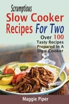 Scrumptious Slow Cooker Recipes For Two: Over 100 Tasty Recipes Prepared In A Slow Cooker ebook by