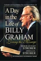 A Day in the Life of Billy Graham - Living the Message ebook by Deborah Hart Strober, Gerald S. Strober, Billy Graham