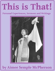 This Is That: Personal Experiences, Sermons and Writings ebook by Aimee Semple McPherson