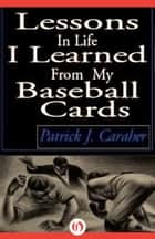 Lessons in Life I Learned From My Baseball Cards ebook by Patrick J. Caraher