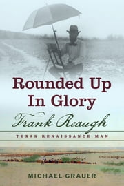 Rounded Up in Glory - Frank Reaugh, Texas Renaissance Man ebook by Michael Grauer