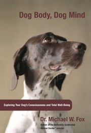 Dog Body, Dog Mind - Exploring Canine Consciousness and Total Well-Being ebook by Dr. Michael W. Fox