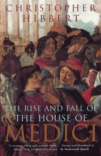 The Rise and Fall of the House of Medici ebook by Christopher Hibbert