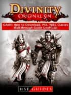 Divinity Original Sin Game: How to Download, PS4, Wiki, Classes, Walkthrough Guide Unofficial ebook by HSE Guides