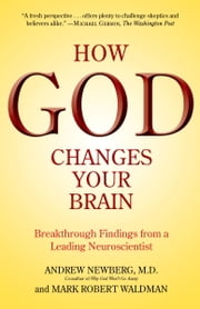 How God Changes Your Brain - Breakthrough Findings from a Leading Neuroscientist ebook by Andrew Newberg, M.D.,Mark Robert Waldman