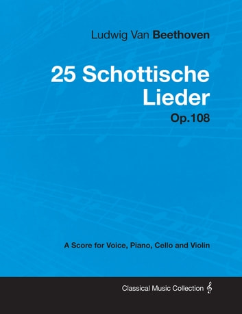 Ludwig Van Beethoven - 25 Schottische Lieder - Op.108 - A Score for Voice, Piano, Cello and Violin ebook by Ludwig Van Beethoven