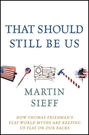 That Should Still Be Us - How Thomas Friedman's Flat World Myths Are Keeping Us Flat on Our Backs ebook by Martin Sieff