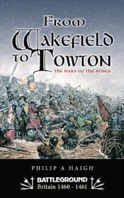 From Wakefield to Towton - The Wars of the Roses ebook by Philip Haigh