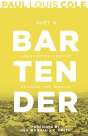 Just a Bartender - Unexpected People Change the World ebook by Paul Louis Cole, A. C. Green