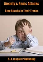 Anxiety & Panic Attacks : Stop Attacks in Their Tracks! ebook by S. A. INSPIRE PUBLISHING