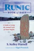 Runic Book of Days - A Guide to Living the Annual Cycle of Rune Magick ebook by S. Kelley Harrell, Nigel Pennick