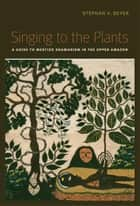 Singing to the Plants: A Guide to Mestizo Shamanism in the Upper Amazon - A Guide to Mestizo Shamanism in the Upper Amazon ebook by Stephan V, Beyer