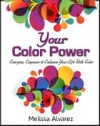 Your Color Power: Energize, Empower & Enhance Your Life With Color ebook by Melissa Alvarez