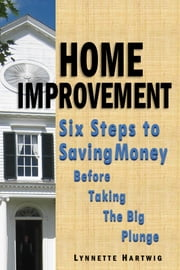 Home Improvement: Six Steps to Saving Money Before Taking the Big Plunge ebook by Lynnette Hartwig