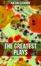 The Greatest Plays of Anton Chekhov - 12 Plays including On the High Road, Swan Song, Ivanoff, The Anniversary, The Proposal, The Wedding, The Bear, The Seagull, A Reluctant Hero, Uncle Vanya, The Three Sisters and The Cherry Orchard ebook by Anton Chekhov, Julius West, Julian Hawthorne,...