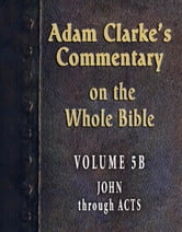Adam Clarke's Commentary on the Whole Bible-Volume 5B-John through Acts ebook by Adam Clarke