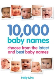 10,000 Baby Names: How to Choose the Best Name for Your Baby ebook by Ivins, Holly