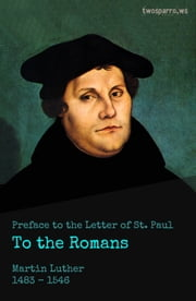 Preface to the Letter of St. Paul to the Romans ebook by Martin Luther