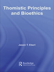 Thomistic Principles and Bioethics ebook by Jason T. Eberl