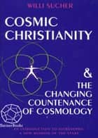 Cosmic Christianity & the Changing Countenance of Cosmology: An Introduction to Astrosophy: A New Wisdom of the Stars ebook by Willi Sucher